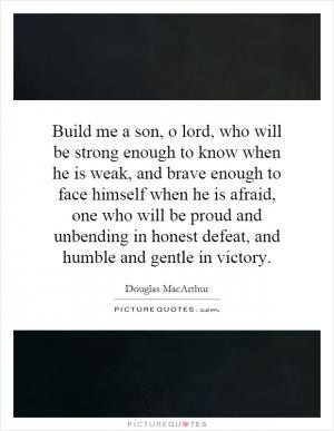 Build me a son, o lord, who will be strong enough to know when he is ...