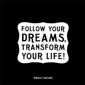 Follow your dreams, transform your life!