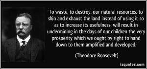 To waste, to destroy, our natural resources, to skin and exhaust the ...