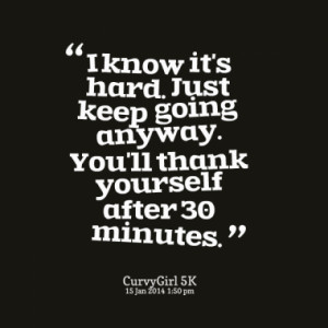 just keep going anyway you ll thank yourself after 30 minutes quotes ...
