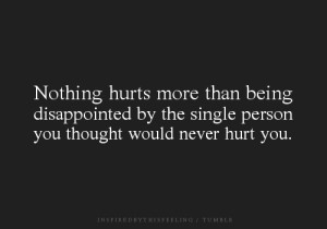 Nothing hurts more than being disappointed by the single person you ...