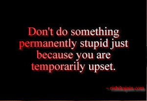 Don't do something permanently stupid just because you are ...