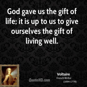God gave us the gift of life; it is up to us to give ourselves the ...
