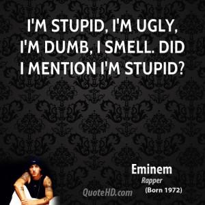 stupid, I'm ugly, I'm dumb, I smell. Did I mention I'm stupid?