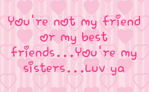 you re not my friend or my best friends you re my sisters luv ya