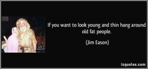 If you want to look young and thin hang around old fat people. - Jim ...