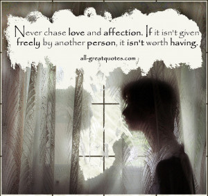 Never chase love and affection. If it isn't given freely by another ...