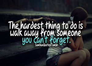 The Hardest Thing To Do Is Walk Away From Someone You Cant Froget