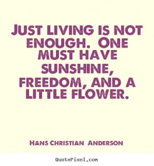 ... quote - Just living is not enough. one must have sunshine,.. - Life