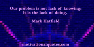 ... is not lack of knowing; it is the lack of doing. -Mark Hatfield