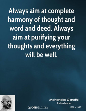 Always aim at complete harmony of thought and word and deed. Always ...