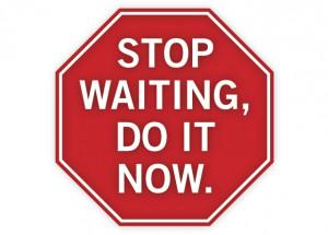 stop waiting!