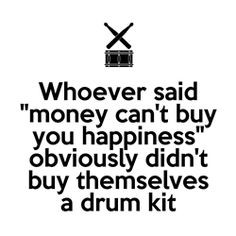 Drummer humor: Whoever said money can't buy you happiness obviously ...