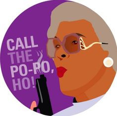 Put the shut, to the up. Okay? Shut to the up. {Madea}