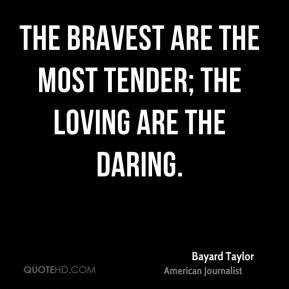 Bayard Taylor - The bravest are the most tender; the loving are the ...