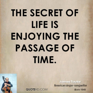 The secret of life is enjoying the passage of time.