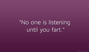 """No one is listening until you fart."""""""