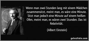 ... man, es wären zwei Stunden. Das ist Relativität. (Albert Einstein