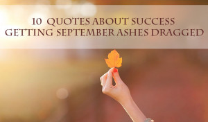 10 Quotes about Success Getting September Ashes Dragged