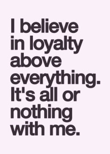 believe in loyalty above everything