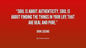 Soul is about authenticity. Soul is about finding the things in your ...
