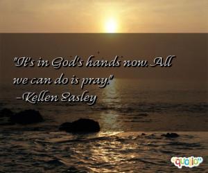 It's in God's hands now. All we can do is pray. -Kellen Easley
