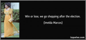 Win or lose, we go shopping after the election. - Imelda Marcos