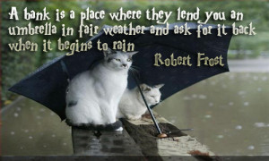 bank is a place where they lend you an umbrella in fair weather ...