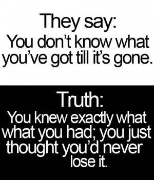 They say:You don't know what you've got till it's gone.Truth:You knew ...