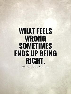 What feels wrong sometimes ends up being right Picture Quote #1