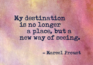 My destination is no longer a place, but a new way of seeing.
