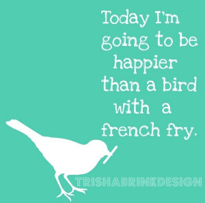 Today Im going to be happier than a bird with a french fry funny-stuff