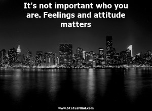 It's not important who you are. Feelings and attitude matters ...