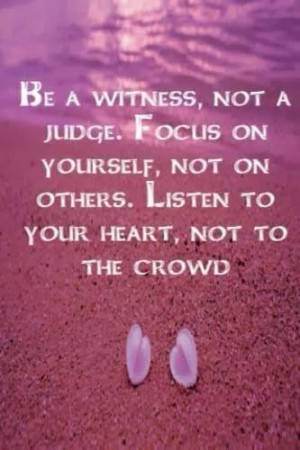 Be a witness, not a judge. Focus on yourself, not on others. Listen to ...