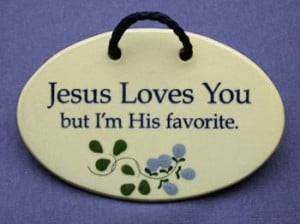 Jesus loves you, but I'm his favorite