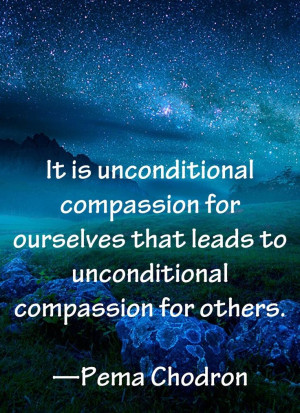 ... that leads to unconditional compassion for others - Pema Chodron
