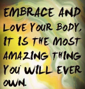 ... Embrace and love your body, it is the most amazing thing you will ever