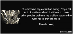 rather have happiness than money. People ask for it. Sometimes ...