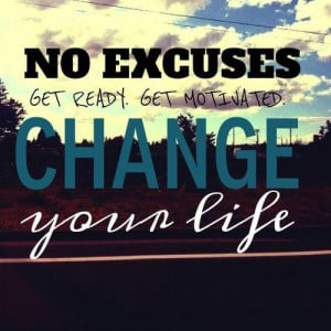 No excuses. Get ready. Get Motivated. Change you life.
