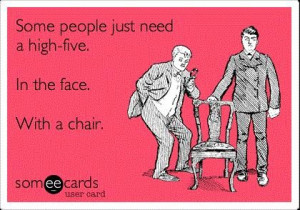 Funny quote some people just need a high five in the face with a chair