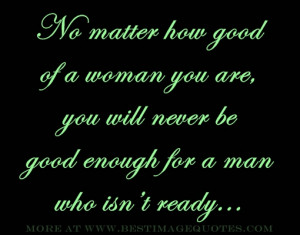 Quote : No matter how good of a woman you are, you will never be good ...