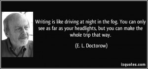 Writing is like driving at night in the fog. You can only see as far ...