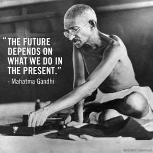 ... The future depends on what we do in the present.' – Mahatma Gandhi