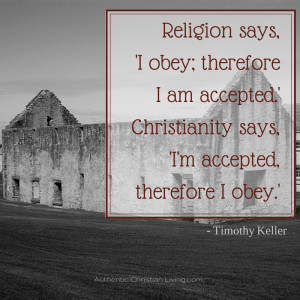 Religion says, 'I obey; therefore I am accepted.' Christianity ...