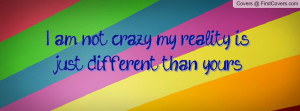 am not crazy.... my reality is just different than yours! , Pictures