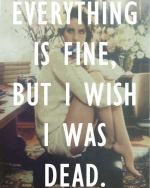 Everything Is Fine, But I Wish I Was Dead ~ Love Quote