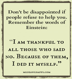 Don't be disappointed if people refuse to help you. Remember the words ...