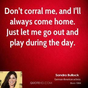 sandra-bullock-sandra-bullock-dont-corral-me-and-ill-always-come-home ...