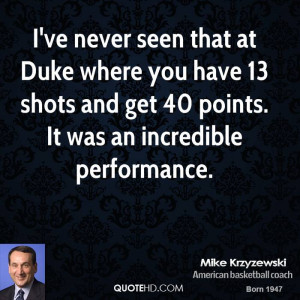 ve never seen that at Duke where you have 13 shots and get 40 points ...