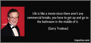 ... to get up and go to the bathroom in the middle of it. - Garry Trudeau